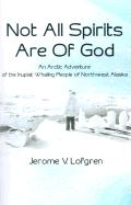 Not All Spirits Are of God: An Arctic Adventure of the Inupiat Whaling People of Northwest Alaska