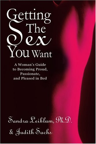 Getting The Sex You Want: A Woman's Guide to Becoming Proud, Passionate, and Pleased in Bed - Sandra Leiblum; Judith Sachs