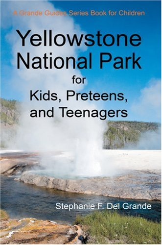 Yellowstone National Park for Kids, Preteens, and Teenagers: A Grande Guides Series Book for Children - Stephanie Del Grande