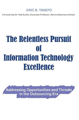 The Relentless Pursuit of Information Technology Excellence: Addressing Opportunities and Threats in the Outsourcing Era - Eric Tanefo