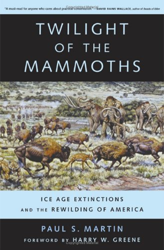 Twilight of the Mammoths: Ice Age Extinctions and the Rewilding of America (Organisms and Environments) - Paul S. Martin