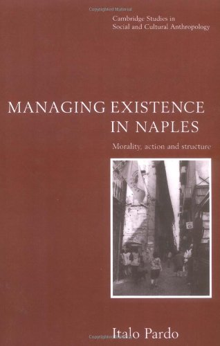 Managing Existence in Naples: Morality, Action and Structure (Cambridge Studies in Social and Cultural Anthropology) - Italo Pardo