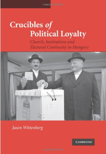Crucibles of Political Loyalty: Church Institutions and Electoral Continuity in Hungary (Cambridge Studies in Comparative Politics) - Jason Wittenberg