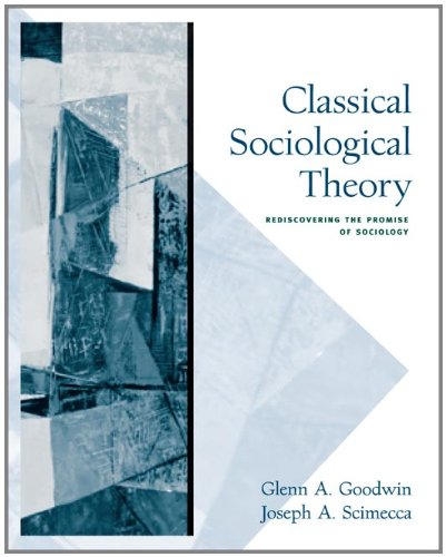 Classical Sociological Theory: Rediscovering the Promise of Sociology - Glenn A. Goodwin, Joseph A. Scimecca