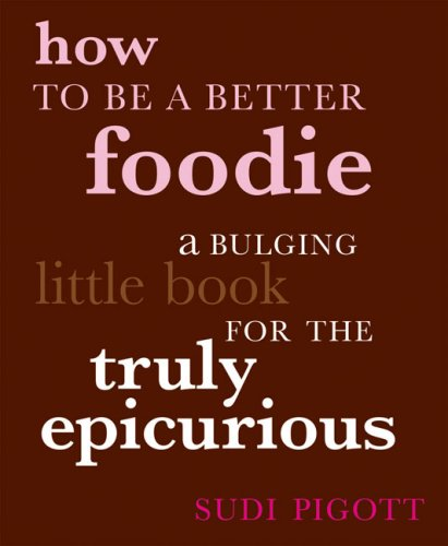 How to Be a Better Foodie: A Bulging Little Book for the Truly Epicurious - Sudi Pigott