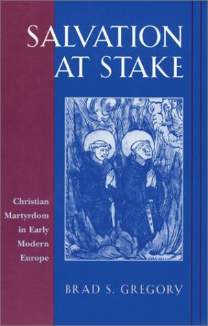 Salvation at Stake: Christian Martyrdom in Early Modern Europe (Harvard Historical Studies) - Brad S. Gregory
