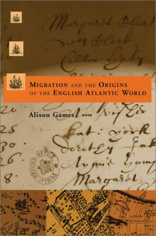 Migration and the Origins of the English Atlantic World (Harvard Historical Studies) - Alison Games