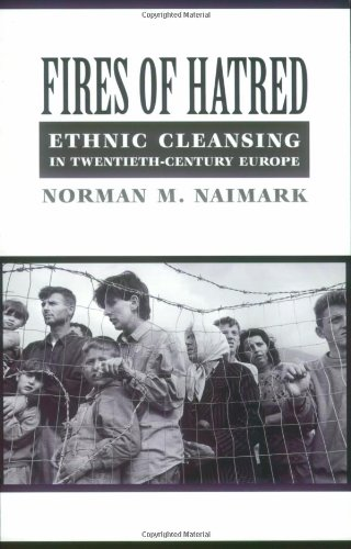Fires of Hatred: Ethnic Cleansing in Twentieth-Century Europe - Norman M. Naimark