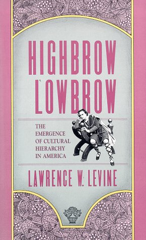 Highbrow/Lowbrow: The Emergence of Cultural Hierarchy in America (The William E. Massey Sr. Lectures in the History of American Civilization - Lawrence Levine