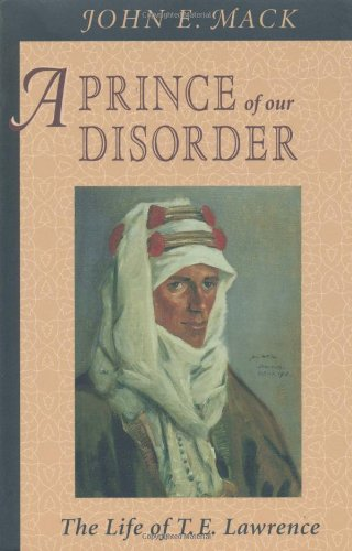 A Prince of Our Disorder: The Life of T. E. Lawrence - John E. Mack