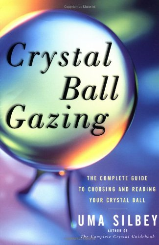 Crystal Ball Gazing: The Complete Guide to Choosing and Reading Your Crystal Ball - Uma Silbey
