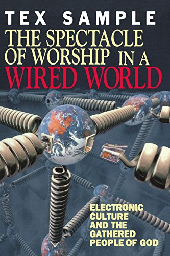 The Spectacle of Worship in a Wired World: Electronic Culture and the Gathered People of God - Tex Sample