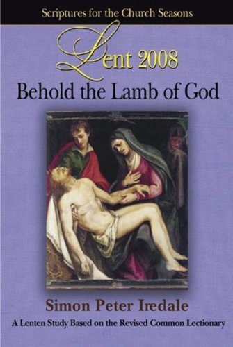 Lent 2008: Behold the Lamb of God: A Lenten Study Based on the Revised Common Lectionary (Scriptures for the Church Seasons) - Simon Peter Iredale