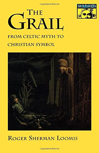 The Grail: From Celtic Myth to Christian Symbol - Roger Sherman Loomis