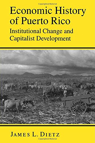 Economic History of Puerto Rico: Institutional Change and Capitalist Development - James L. Dietz