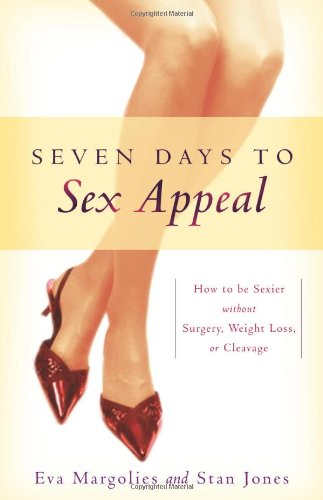 Seven Days to Sex Appeal: How to Be Sexier Without Surgery, Weight Loss, or Cleavage - Eva Margolies; Stan Jones