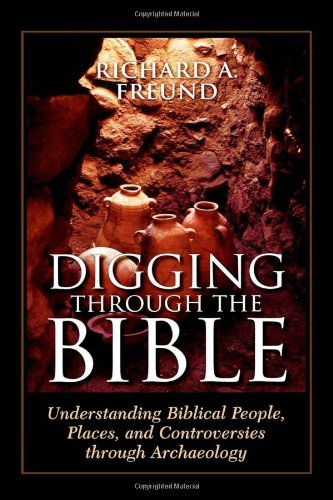Digging Through the Bible: Understanding Biblical People, Places, and Controversies through Archaeology - Richard A. Freund