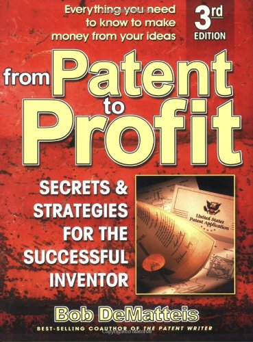 From Patent to Profit: Secrets  &  Strategies for the Successful Inventor - Bob DeMateis