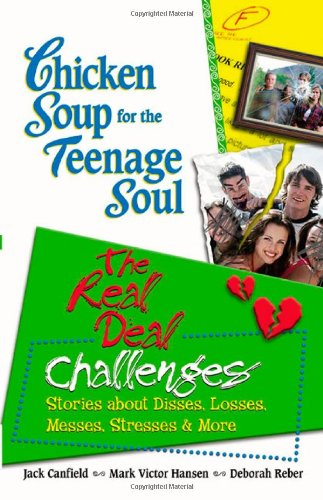 Chicken Soup for the Teenage Soul: The Real Deal Challenges: Stories about Disses, Losses, Messes, Stresses  &  More (Chicken Soup for the S - Jack Canfield; Mark Victor Hansen; Deborah Reber
