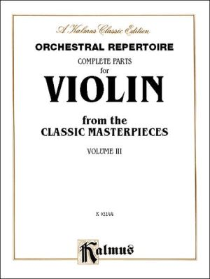 Orchestral Repertoire Complete Parts for Violin from the Classic Masterpieces, Volume 3