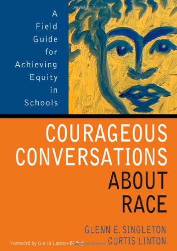 Courageous Conversations About Race: A Field Guide for Achieving Equity in Schools - Glenn Eric Singleton, Curtis Linton