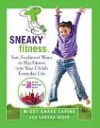 Sneaky Fitness: Fun, Foolproof Ways to Slip Fitness Into Your Child's Everyday Life with 50 All-New Sneaky Chef Recipes!