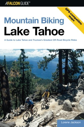 Mountain Biking Lake Tahoe: A Guide To Lake Tahoe And Truckee's Greatest Off-Road Bicycle Rides (Regional Mountain Biking Series) - Lorene Jackson
