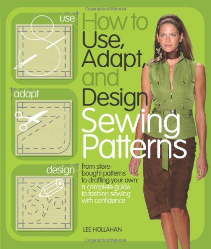 How to Use, Adapt, and Design Sewing Patterns: From store-bought patterns to drafting your own: a complete guide to fashion sewing with conf - Lee Hollahan