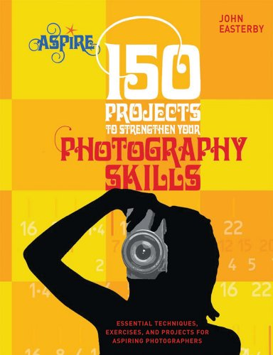 150 Projects to Strengthen Your Photography Skills: Essential Techniques, Exercises, and Projects for Aspiring Photographers - John Easterby