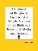 Childhood of Religions: Embracing a Simple Account of the Birth and Growth of Myths and Legends