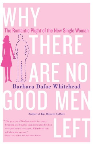 Why There Are No Good Men Left: The Romantic Plight of the New Single Woman - Barbara Dafoe Whitehead