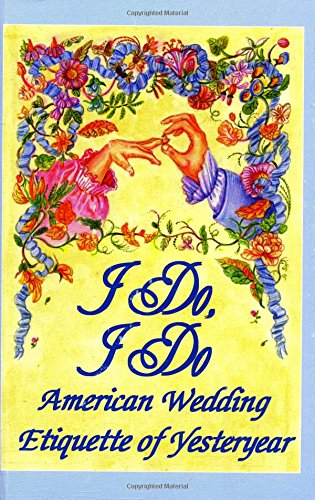 I Do, I Do : American Wedding Etiquette of Yesteryear - Susannah A. Driver