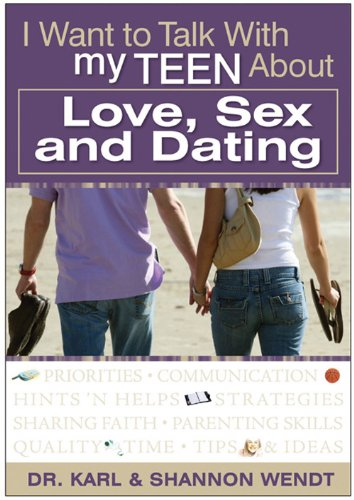 I Want to Talk with My Teen About Love, Sex and Dating - Karl & Shannon Wendt