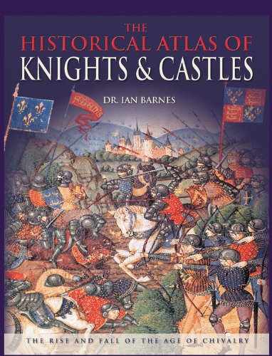 The Historical Atlas of Knights  &  Castles: The Rise and Fall of the Age of Chivalry - IAN BARNES