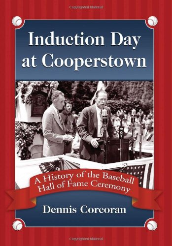 Induction Day at Cooperstown: A History of the Baseball Hall of Fame Ceremony - Dennis Corcoran