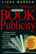The Savvy Author's Guide to Book Publicity: A Comprehensive Resource -- From Building the Buzz to Pitching the Press