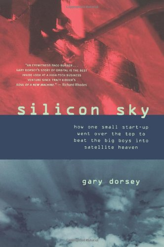 Silicon Sky:  How One Small Start-up Went Over the Top to Beat the Big Boys Into Satellite Heaven - Gary Dorsey