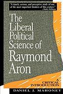The Liberal Political Science of Raymond Aron: A Critical Introduction: A Critical Introduction