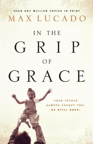 In the Grip of Grace: Your Father Always Caught You. He Still Does. (Lucado, Max) - Max Lucado