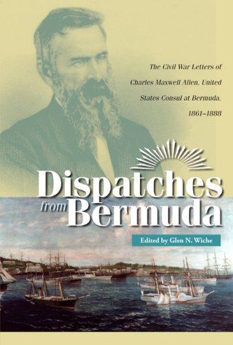 Dispatches from Bermuda: The Civil War Letters of Charles Maxwell Allen, United States Consul at Bermuda, 1861-1888 (Civil War in the North) - Glen N. Wiche