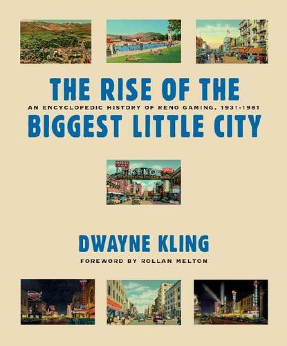 The Rise Of The Biggest Little City: An Encyclopedic History Of Reno Gaming, 1931-1981 (Gambling Studies Series) - Dwayne Kling