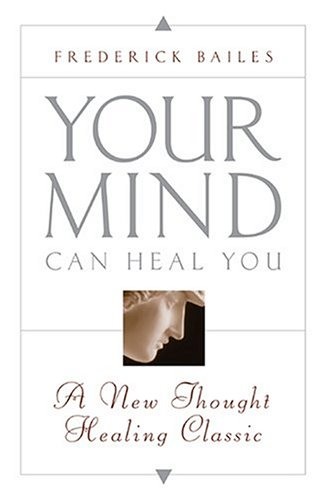 Your Mind Can Heal You: A New Thought Healing Classic - Frederick W. Bailes