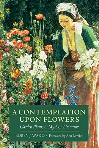 A Contemplation upon Flowers: Garden Plants in Myth and Literature - Bobby J. Ward