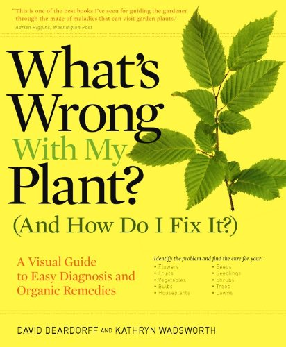 What's Wrong With My Plant? (And How Do I Fix It?): A Visual Guide to Easy Diagnosis and Organic Remedies - David Deardorff, Kathryn Wadsworth