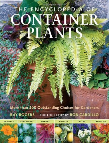The Encyclopedia of Container Plants: More than 500 Outstanding Choices for Gardeners - Ray Rogers