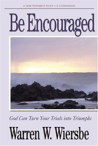 Be Encouraged (2 Corinthians): God Can Turn Your Trials Into Triumphs (The BE Series Commentary) - Warren W. Wiersbe