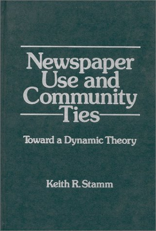 Newspaper Use and Community Ties: Towards a Dynamic Theory (Communication and Information Science) - Keith R. Stamm