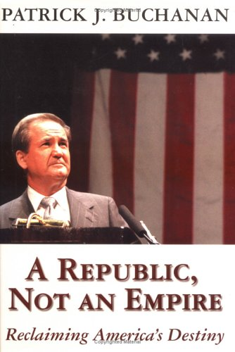 A Republic, Not an Empire: Reclaiming America's Destiny - Patrick J. Buchanan