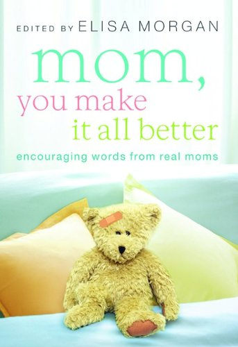 Mom, You Make It All Better: Encouraging Words from Real Moms - Elisa Morgan