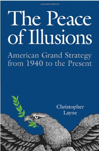 The Peace of Illusions: American Grand Strategy from 1940 to the Present (Cornell Studies in Security Affairs) - Christopher Layne